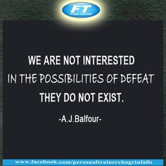 """""""We are not interested in the possibilities of defeat; They do not exist."""" - A.J.Balfour"""