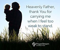 Heavenly Father, Thank you for carrying me when I feel too weak to stand. Amen!