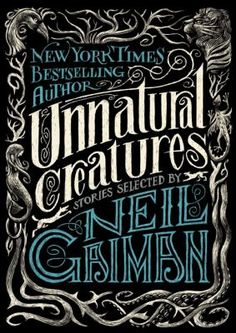 Unnatural Creatures_Gaiman, Neil. A number of stories featuring unnatural creatures along with several other creatures who are either unlikely, impossible, or do not exist at all.