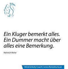 Ein Kluger bemerkt alles. Ein Dummer macht über alles eine Bemerkung. (Heinrich Heine) www.floriankurta.at
