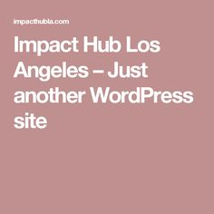 Impact Hub Los Angeles – Just another WordPress site