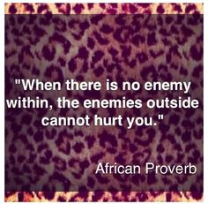 """""""When there is no enemy within, the enemies outside cannot hurt you."""" African proverb"""