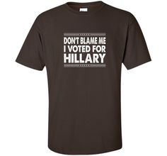 Don't Blame Me - I Voted For Hillary T-shirt