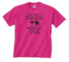 I Just Want to Drink Wine and Pet My Dog T-shirt by GottaLoveItInc