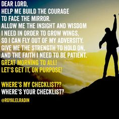 DEAR LORD,  HELP ME BUILD THE COURAGE  TO FACE THE MIRROR. ALLOW ME THE INSIGHT AND WISDOM  I NEED IN ORDER TO GROW WINGS,  SO I CAN FLY OUT OF MY ADVERSITY. GIVE ME THE STRENGTH TO HOLD ON, AND THE FAITH I NEED TO BE PATIENT.  GREAT MORNING TO ALL! LET'S GET IT, ON PURPOSE!   WHERE'S MY CHECKLIST?? WHERE'S YOUR CHECKLIST?