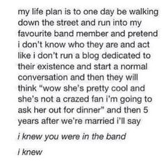 This is my plan for my life. If I don't marry a band member, then I don't know what I will do or how my life will be. It honestly scares me to think about my life not being married to a band member.<< Is it weird that i think the same way?<<not really. But the sad part is only four of us will be lucky. Maybe four