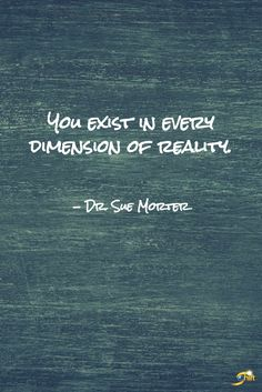 """""""You exist in every dimension of reality."""" - Dr. Sue Morter  http://theshiftnetwork.com/?utm_source=pinterest&utm_medium=social&utm_campaign=quote"""
