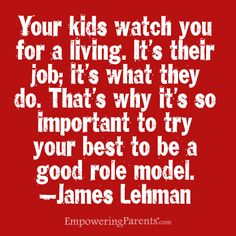 Your kids watch you for a living. That's why its so important to try your best to be a good role model.