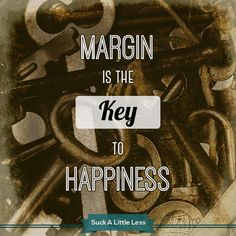 Margin is the KEY to happiness.