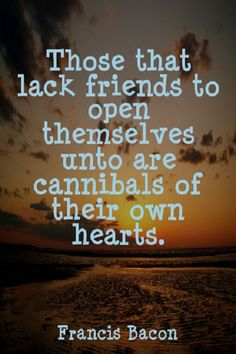 """"""" Those that lack friends to open themselves unto are cannibals of their own hearts. """" ~ Francis Bacon  http://excellentquotations.com/quote-by-id?qid=26724 http://excellentquotations.com/quotes-by-authors?at=Francis-Bacon  #lack #friends #hearts #FrancisBacon #quotes #quoteoftheday #thoughtfortheday"""