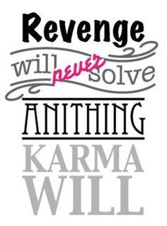 """Revenge will never solve anything, Karma will"""