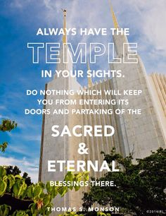 Always have the Temple in your sights - Thomas S. Monson.