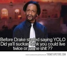 Before Drake started saying YOLO, did ya'll suckas think you could live twice or some shit?
