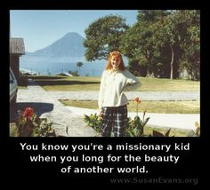 You know you're a missionary kid when you long for the beauty of another world. http://susanevans.org/?article=951