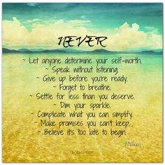 Never... Let anyone determine your self-worth. Speak without listening. Give up before you're ready. Forget to breathe. Settle for less than you deserve. Dim your sparkle. Complicate what you can simplify. Make promises you can't keep. Believe it's too late to begin.  <3 More beautiful words of inspiration on Joy of Mom! <3  https://www.facebook.com/joyofmom  #inspirational #quotes #joyofmom