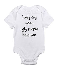 Take a look at this Cloud White 'Only Cry When Ugly People Hold Me' Bodysuit - Infant by CafePress on #zulily today!