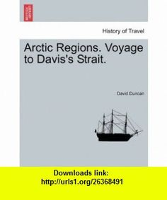 Arctic Regions. Voyage to Daviss Strait. (9781241065782) David Duncan , ISBN-10: 1241065780  , ISBN-13: 978-1241065782 ,  , tutorials , pdf , ebook , torrent , downloads , rapidshare , filesonic , hotfile , megaupload , fileserve