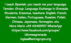 Spanish and exchange your language. I teach Spanish, you teach me your language. Tamden. Group. Language Exchange in Granada. Students, Erasmus, teachers. English, French, German, Italian, Portuguese, Russian, Polish, Chinese, Japanese, Norwegian, etc. More Mario +34 616453927 WhatsApp https://www.facebook.com/groups/idiomasgranada ingles@extragrupo.org