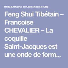 Feng Shui Tibétain – Françoise CHEVALIER – La coquille Saint-Jacques est une onde de forme naturelle qui a des pouvoirs étonnants. Tout le monde en a entendu parler et en fait, très peu…