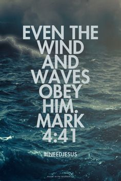 Even the wind and waves obey him. Mark 4:41 - #INeedJesus   Kim made this with Spoken.ly   www.scriptureunion.org