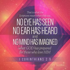 """""""But it is just as the Scriptures say, """"What God has planned for people who love him is more than eyes have seen or ears have heard. It has never even entered our minds!"""""""" 1 Corinthians 2:9 CEVUK00 http://bible.com/294/1co.2.9.cevuk00"""