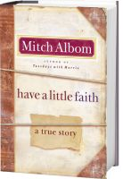 Albom's first nonfiction book since Tuesdays with Morrie, Have A Little Faith begins with an unusual request: an 82-year-old rabbi from Albom's old hometown asks him to deliver his eulogy.