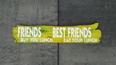 FRIEND buy you lunch, BEST FRIENDS eat your lunch