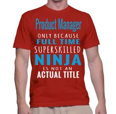 Product Manager Only Because Full Time Superskilled Ninja Is Not An Actual Title T-Shirt