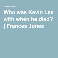 Who was Kevin Lee with when he died? | Frances Jones