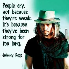 "Johnny Depp Quote... ""People cry, not because they're weak. It's because they've been strong for too long."""