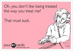 treat people the way you want to be treated! otherwise you'll be treated how you treat me! snub!!