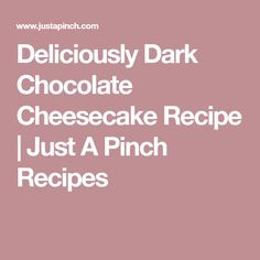 Deliciously Dark Chocolate Cheesecake Recipe | Just A Pinch Recipes
