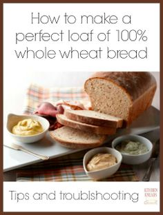 How to make a perfect loaf of 100% whole wheat bread. Tips and troubleshooting.