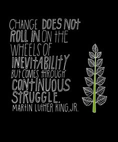 """""""Change does not roll in on the wheels of inevitability, but comes through continuous struggle."""" - Martin Luther King, Jr."""