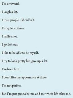I'm awkward.  I laugh a lot.  I trust people I shouldn't  I'm quiet at times.  I smile a lot.  I get left out a lot.  I would like to be myself around all of my friends.  I try to look pretty, but give up a lot.  I've been hurt.  I don't like my appearance at times.  I'M NOT PERFECT!  But I'm just gunna be me and see where life takes me. <3