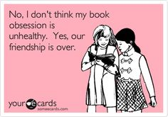 Funny Breakup Ecard: No, I don't think my book obsession is unhealthy. Yes, our friendship is over.