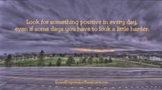 Look for something positive in every day, even if you have to look a little harder.