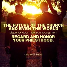 "For my boys. ""The future of the Church and even the world depends upon how you young men regard and honor your priesthood."" –James E. Faust http://pinterest.com/pin/24066179228988427"