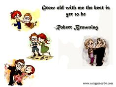 Grow old with me the best is yet to be  -Robert Browning