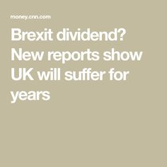 Brexit dividend? New reports show UK will suffer for years