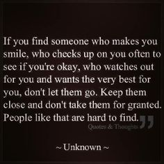 If you find someone who makes you smile, who checks up on you often to make sure you're okay, who watches out for you and wants the very best for you, don't let them go. Keep them close and never take them for granted. People like that are hard to find..