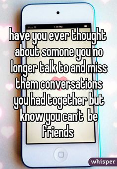 have you ever thought  about somone you no longer talk to and miss them conversations you had together but know you can't  be friends