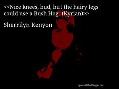 Sherrilyn Kenyon - quote-Nice knees, bud, but the hairy legs could use a Bush Hog. (Kyrian)(Source: quoteallthethings.com) #SherrilynKenyon #quote #quotation #aphorism #quoteallthethings