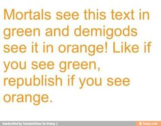 I SEE ORANGE BA BAM<<<demigods can only see this, but another text says, actually mortals see it as orange but demigods see it as yellow. I mean, it's yellow. Not orange. Wait... You're a mortal. OH YEAH!