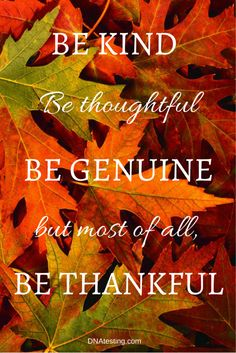 INSPIRATION AND QUOTES: Be kind. Be thoughtful. Be genuine. But most of all, be thankful