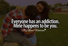 Everyone has an addiction. Mine happens to be you.