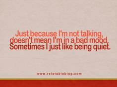 So many people misunderstand my silence for being mad... I know it hard to believe but I can be quiet EVERy once in awhile.