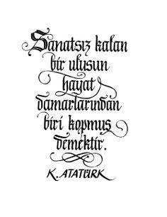 Sanatsız kalan bir milletin hayat damarlarından biri kopmuş demektir.  - K. Atatürk