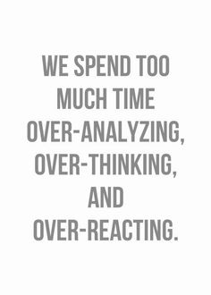 Inspirational Quotes: We spend too much time over-analyzing over-thinking and over-reacting