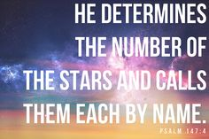 """Psalms 147:4 ~ """"He is counting the number of the stars;  All of them he calls by [their] names."""""""